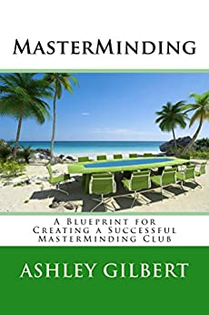 MasterMinding: A Blueprint for Creating a Successful MasterMinding Club
