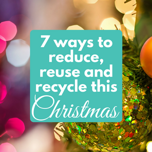 7 Ways to Reduce, Reuse and Recycle this Christmas