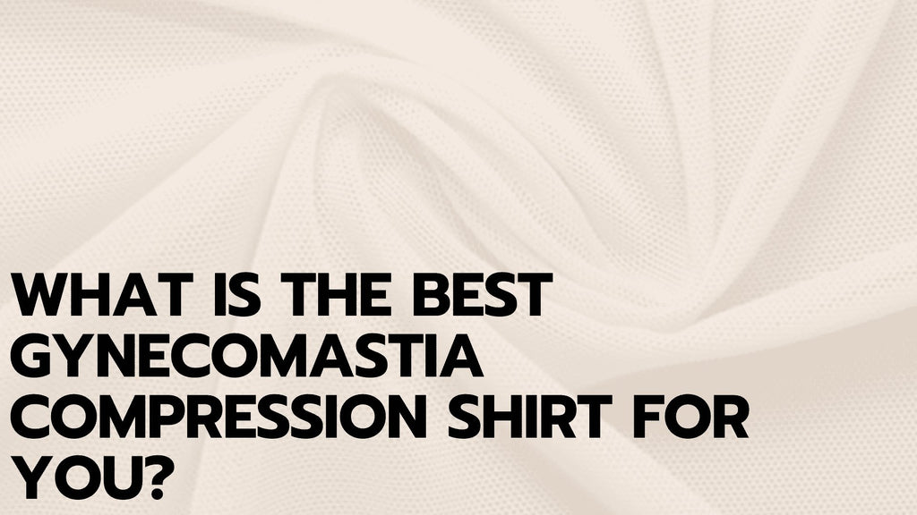 What Is the Best Gynecomastia Compression Shirt for You?