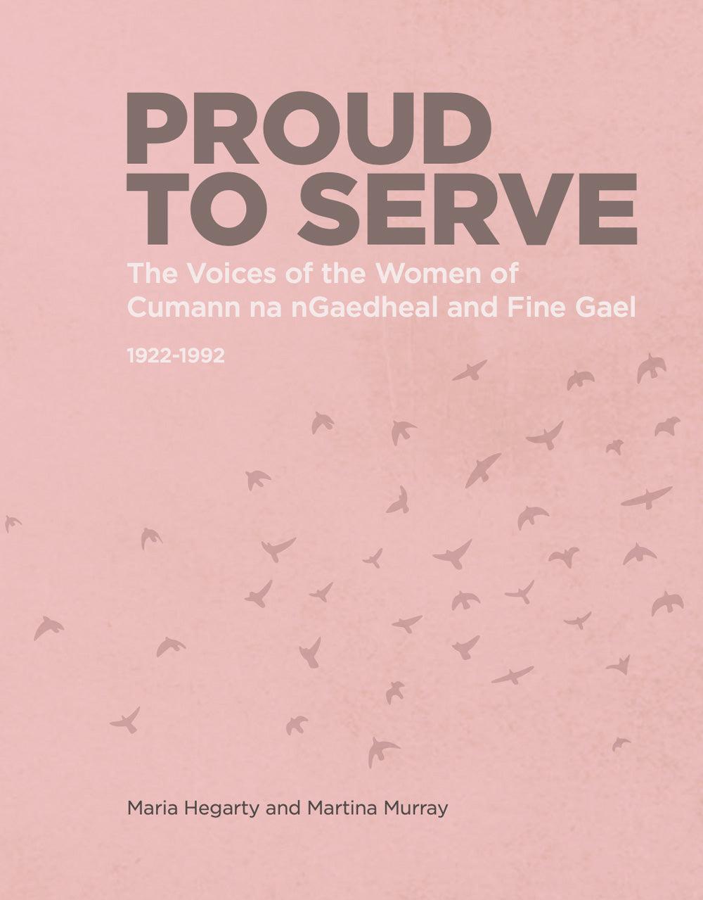 PROUD TO SERVE : The Voices of The Women of Cumann na nGaedheal and Fine Gael: 1922-1992