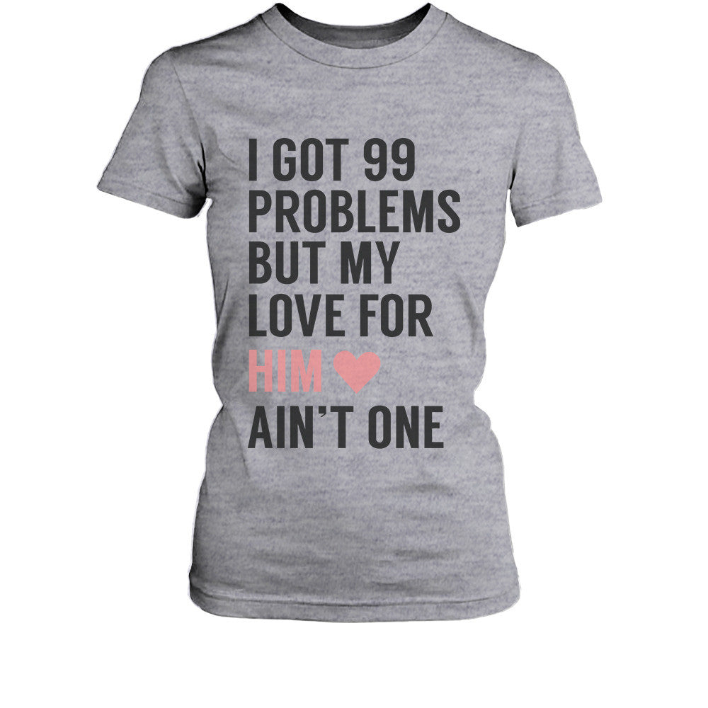 f9ef5d169b I Got 99 Problems But My Love For Him Her Ain't One Matching Couple T-Shirts