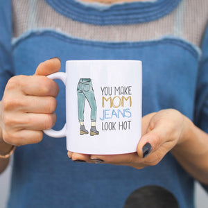 You Make Mom Jeans Look Hot Mugs Cute Mothers Day Gifts Ideas for Hot Moms - 365INLOVE