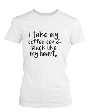 I Take My Coffee Iced and Black Like My Heart Cute Women's T-Shirt Funny Shirt - 365INLOVE