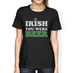 Irish You Were Beer Women's Black T-shirt Funny Quote Patrick's Day - 365INLOVE