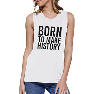 Born To Make History Womens White Muscle Top Inspirational Quote - 365INLOVE