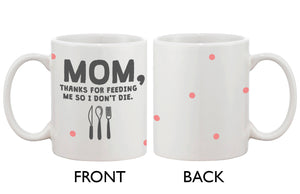 Cute Coffee Mug for Mom -Thanks for Feeding Me So I Don't Die, Mother's Day - 365INLOVE