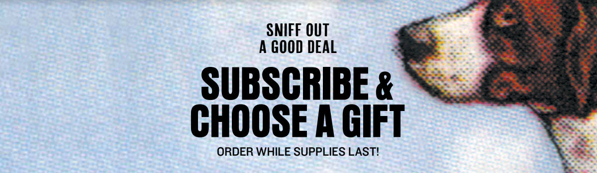 SNIFF OUT A GOOD DEAL SUBSCRIBE CHOOSE A GIFT ORDER WHILE SUPPLIES LAST!