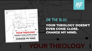 Your Theology Doesn't Even Come Close: Change My Mind