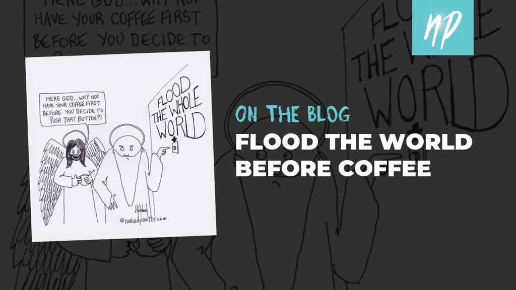 Flood the Whole World Before Coffee
