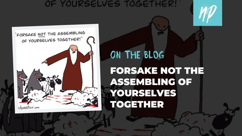 Forsake Not the Assembling of Yourselves Together