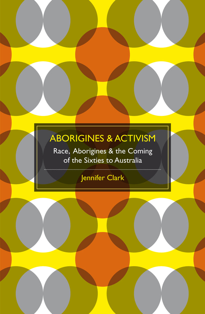 Aborigines & Activism: Race, Aborigines and the Coming of the Sixties to Australia