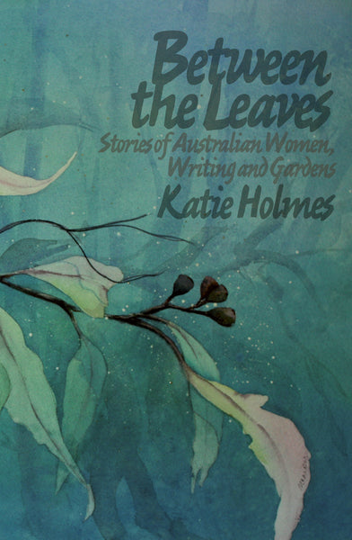 Between the Leaves: Stories of Australian Women, Writing and Gardens
