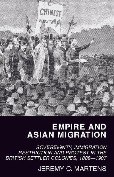 Empire and Asian Migration: Sovereignty, Immigration Restriction and Protest in the British Settler Colonies, 1888–1907