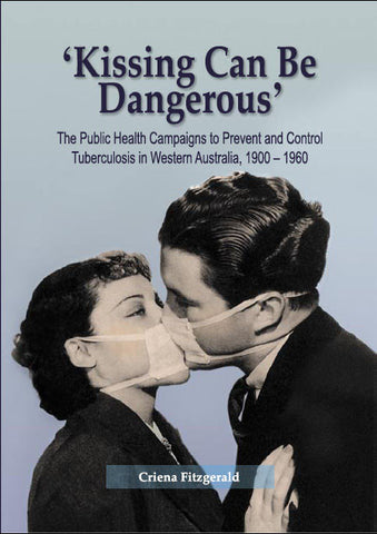 Kissing Can Be Dangerous: The Public Health Campaigns to Prevent and Control Tuberculosis in Western Australia, 1900–1960