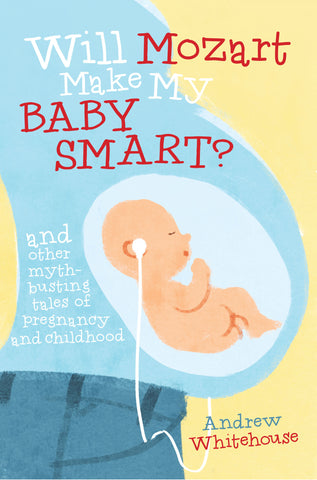 Will Mozart Make My Baby Smart? and other myth-busting tales of pregnancy and childhood