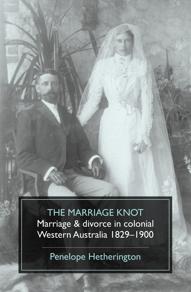 The Marriage Knot: Marriage & divorce in colonial Western Australia 1829–1900