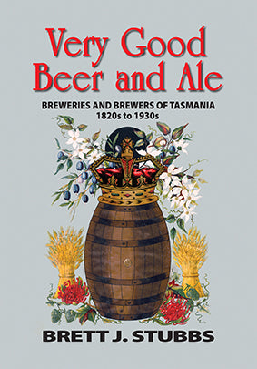 Very Good Beer and Ale: Breweries and Brewers of Tasmania 1820s to 1930s