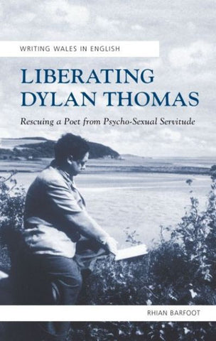 Liberating Dylan Thomas - Rescuing a Poet from Psycho-Sexual Servitude