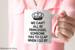 We Can't All Be Princesses Someone Has to Clap When I Go By Coffee Mug - Q0007