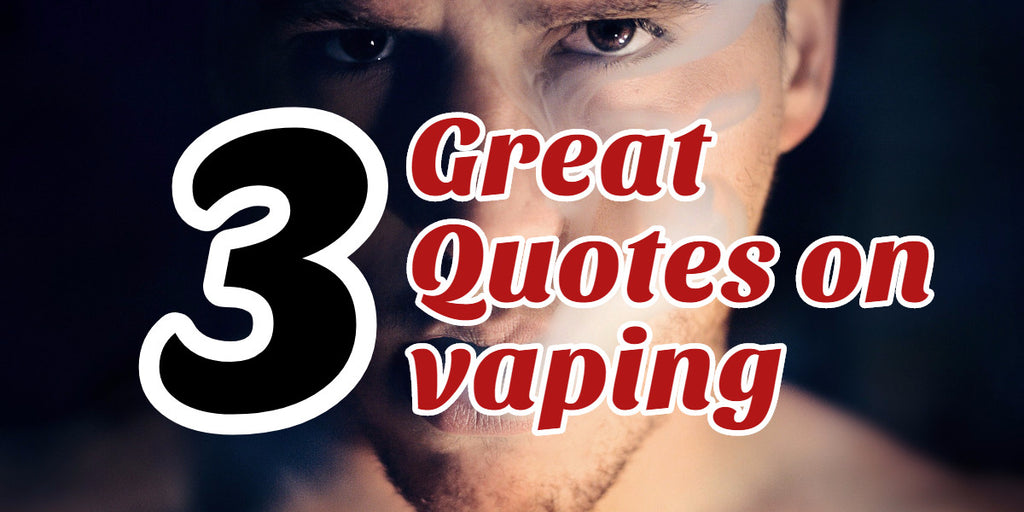 3 Great Quotes on Vaping!