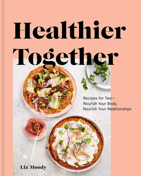 Healthier Together: Recipes for Two--Nourish Your Body, Nourish Your Relationships Book