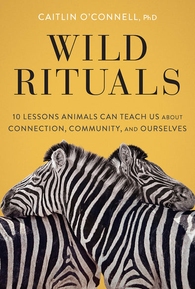Wild Rituals: 10 Lessons Animals Can Teach Us About Connection, Community, and Ourselves