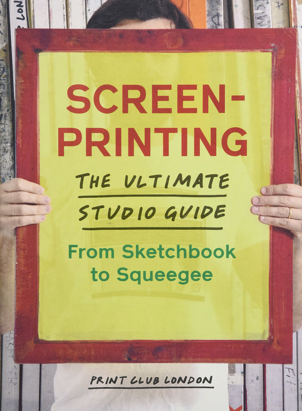 Screenprinting: The Ultimate Studio Guide From Sketchbook to Squeegee Book