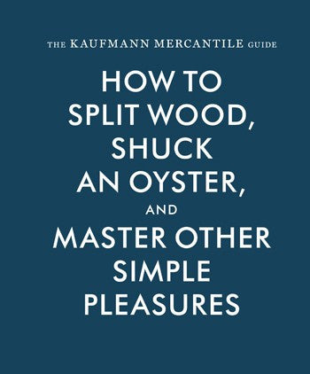 The Kaufmann Mercantile Guide: How to Split Wood, Shuck and Oyster, and Master Other Simple Pleasures