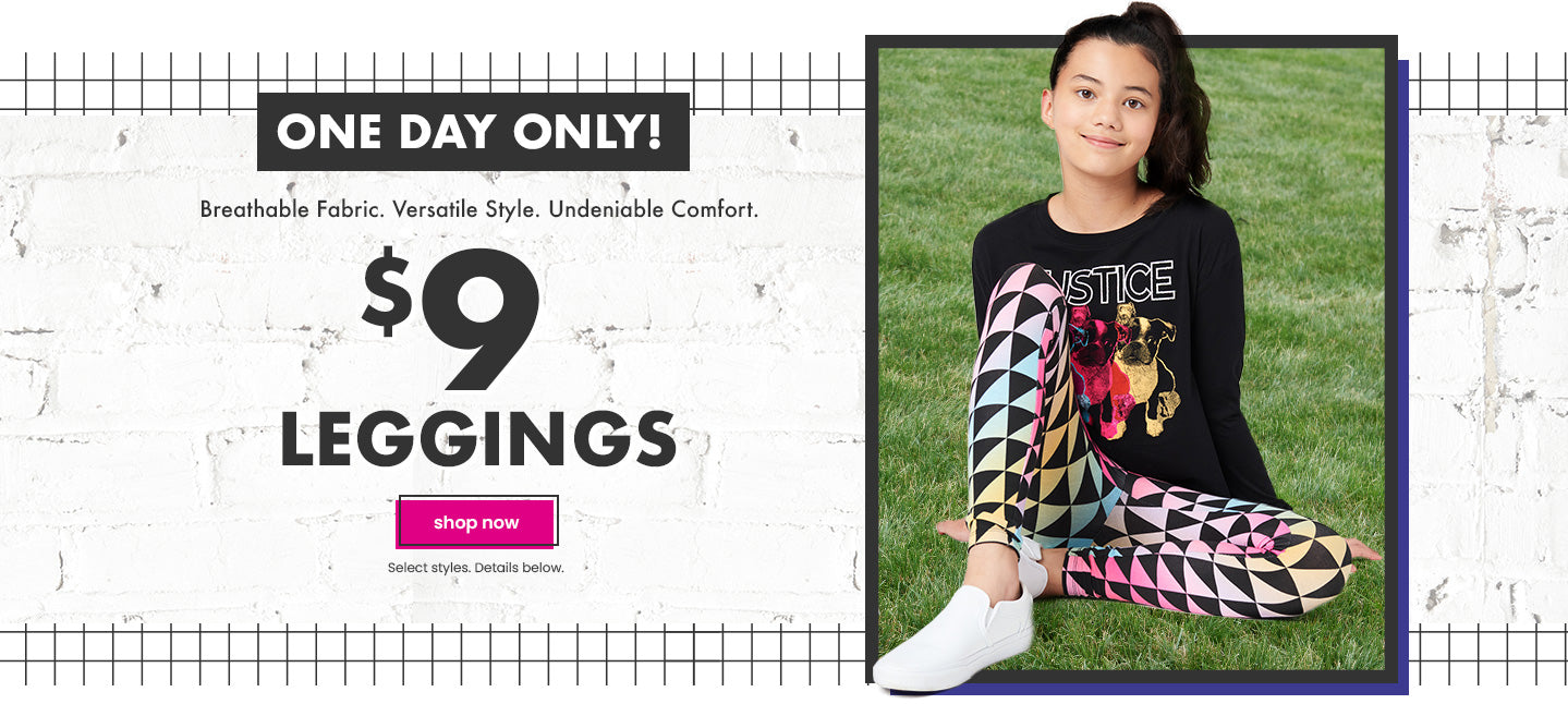 Justice: Leggings only $9 , plus 30% off most everything.