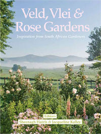 Veld, Vlei & Rose Gardens: Inspiration from South African Gardeners