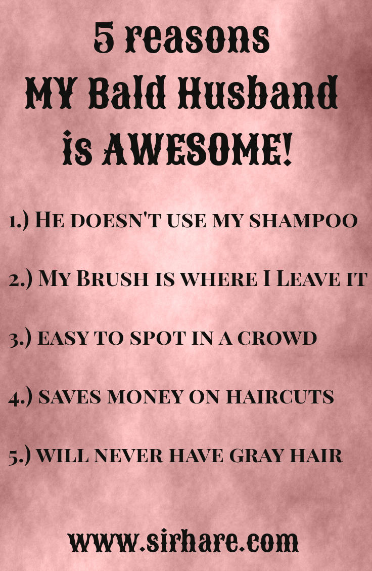 1.) He doesn't use my shampoo, 2.) My Brush is where I Leave it, 3.) easy to spot in a crowd, 4.) saves money on haircuts, 5.) will never have gray hair