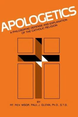 Apologetics: A Philosophic Defense and Explanation of the Catholic Religion