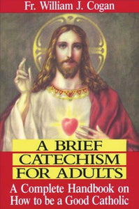 A Brief Catechism for Adults: A Complete Handbook on How to Be a Good Catholic - Tumblar House