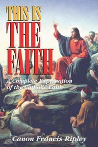This Is the Faith: A Complete Explanation of the Catholic Faith