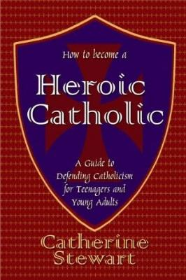 How to Become a Heroic Catholic: A Guide to Defending Catholicism for Teenagers and Young Adults - Tumblar House