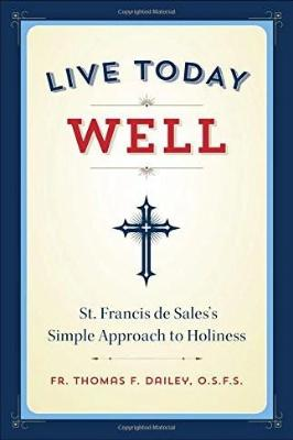 Live Today Well: St. Francis de Sales's Simple Approach to Holiness