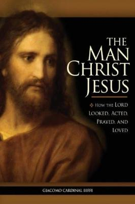 The Man Christ Jesus: How the Lord Looked, Acted, Prayed, and Loved