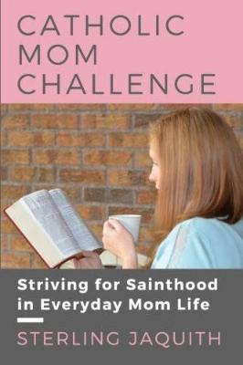 Catholic Mom Challenge: Striving For Sainthood in Everyday Mom Life