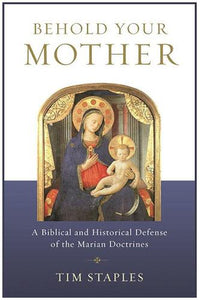 Behold Your Mother: A Defense of the Marian Doctrines
