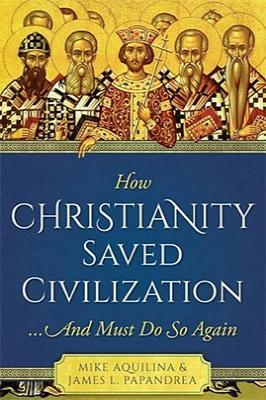 How Christianity Saved Civilization: And Must Do So Again
