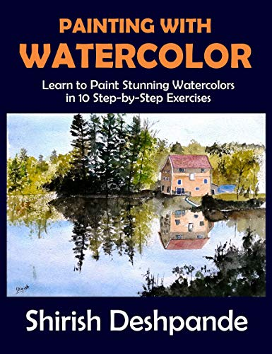 Painting with Watercolor: Learn to Paint Stunning Watercolors in 10 Step-by-Step Exercises (Pen, Ink and Watercolor Sketching)