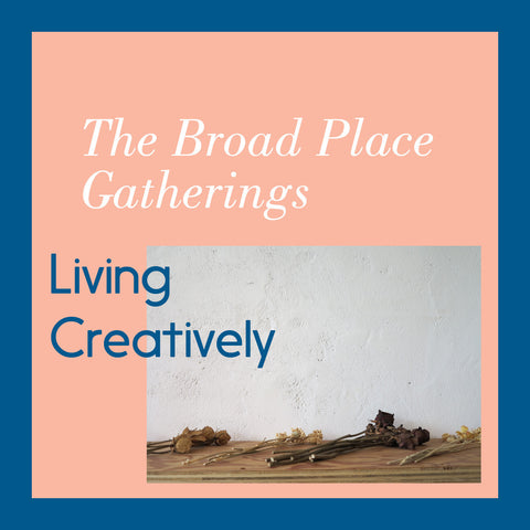 The Broad Place Gathering: Living Creatively