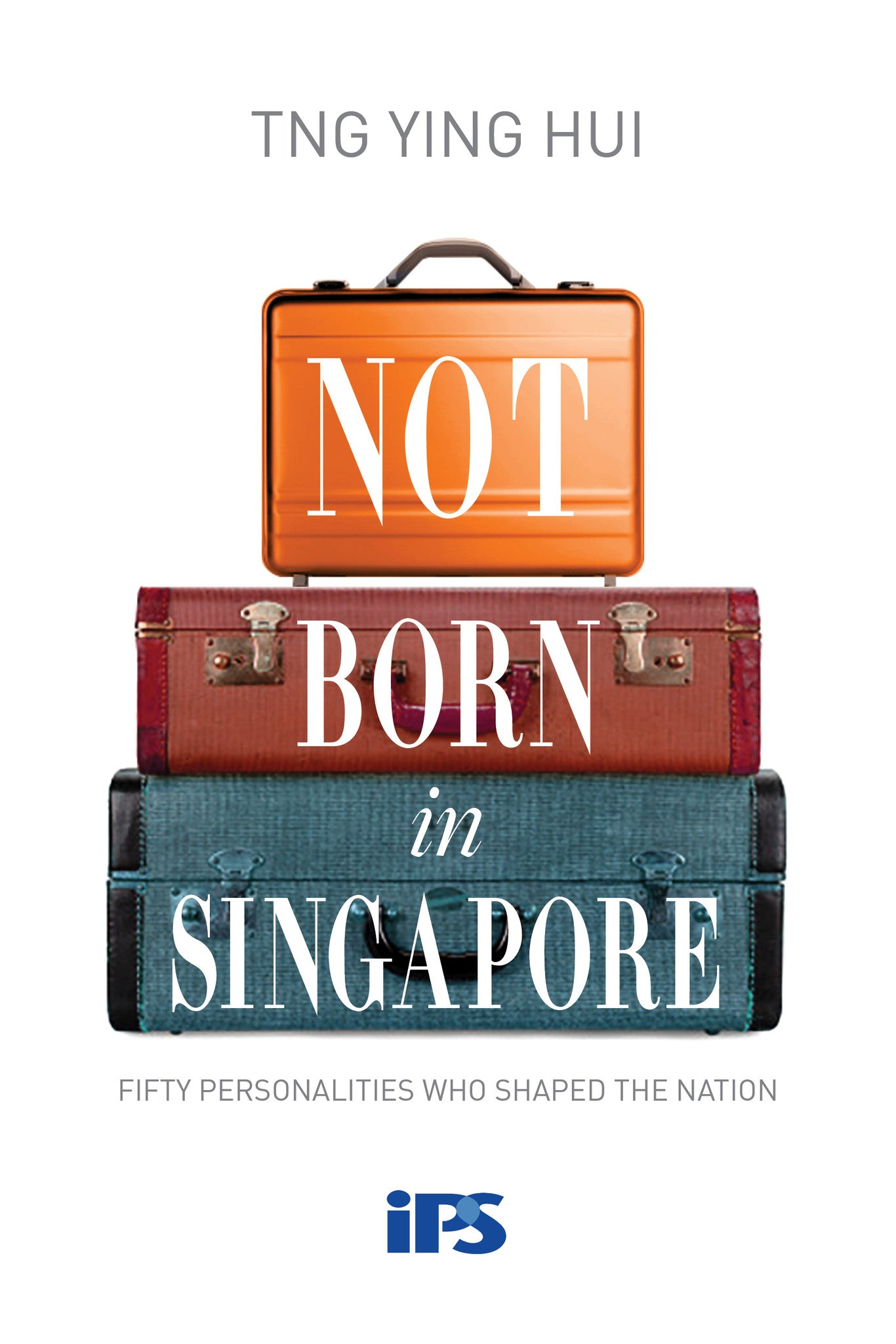 Not Born In Singapore: Fifty Personalities who Shaped the Nation