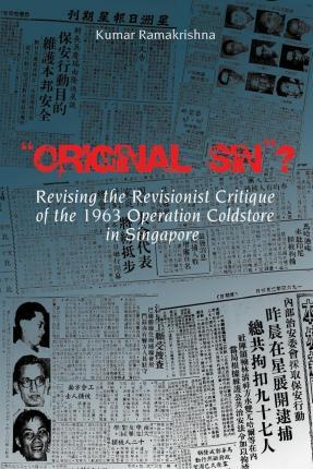 Original Sin? Revising the Revisionist Critique of the 1963 Operation Coldstore in Singapore