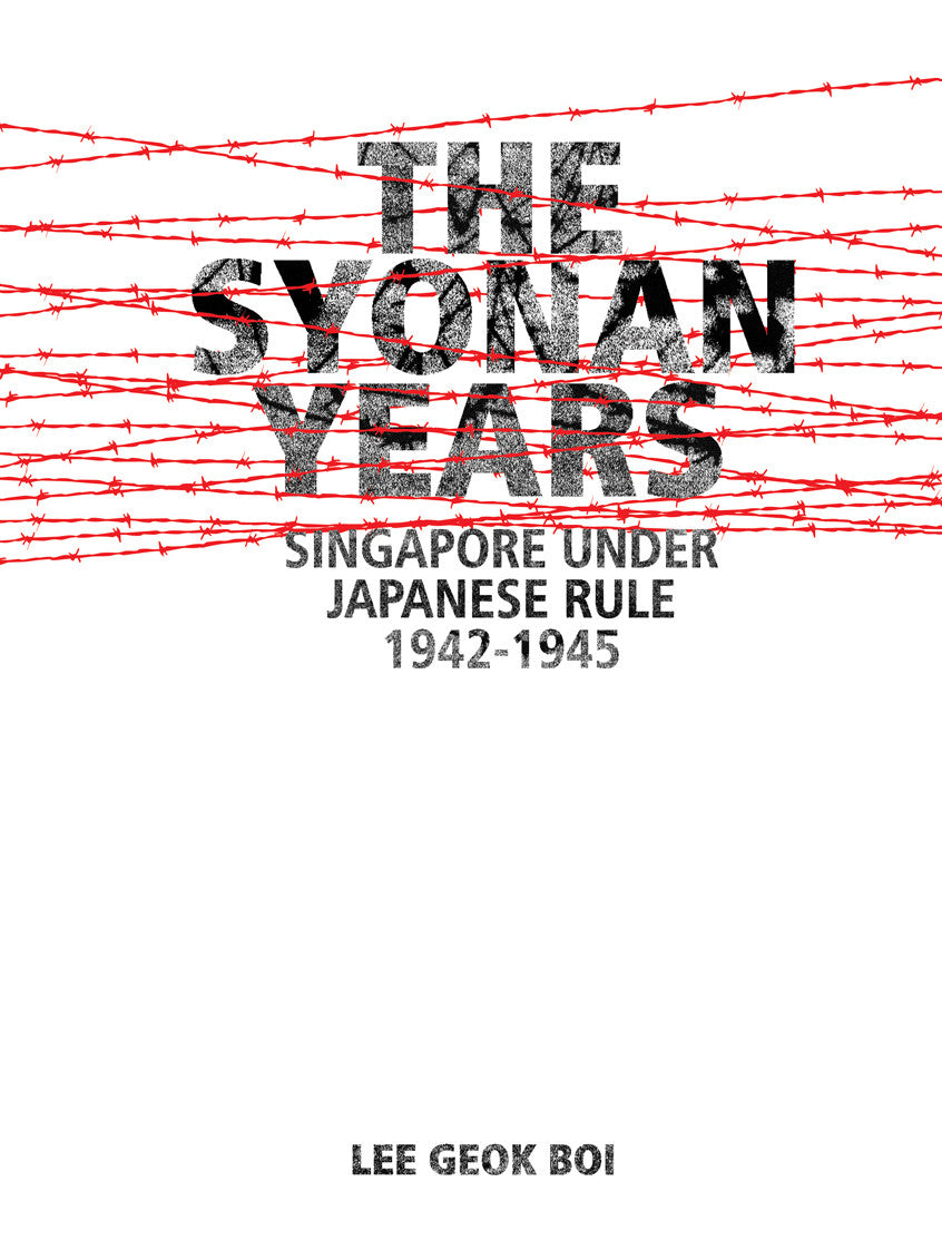 The Syonan Years: Singapore Under Japanese Rule 1942-1945