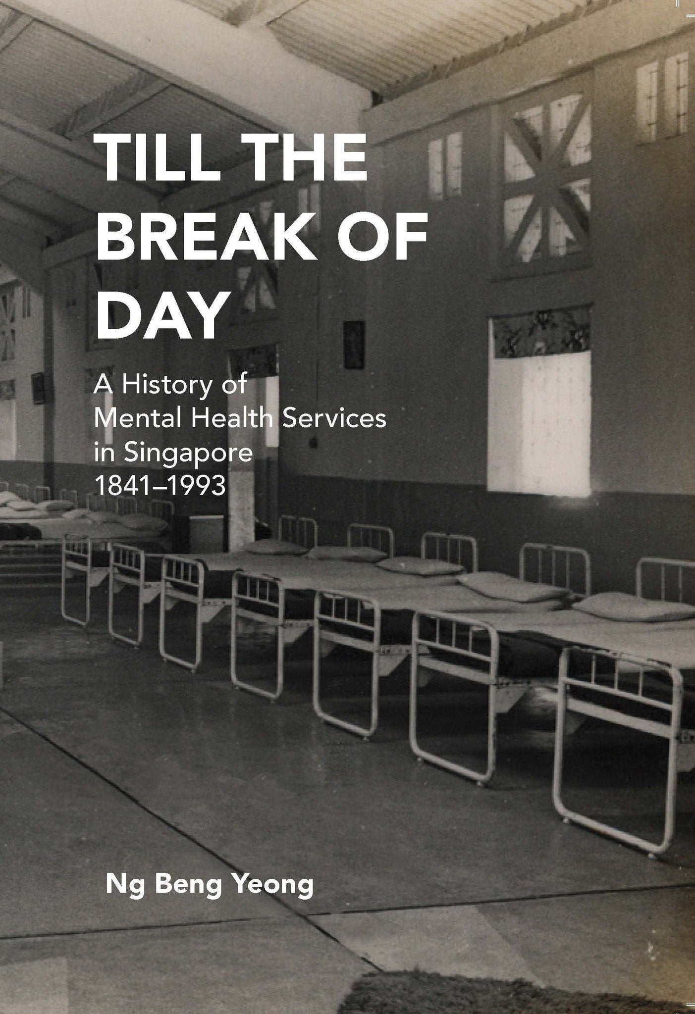 Till the Break of Day: A History of Mental Health Services in Singapore, 1841-1993