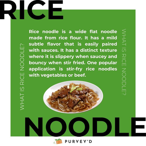 Rice noodle is a wide flat noodle made from rice flour. It has a mild subtle flavor that is easily paired with sauces. It has a distinct texture where it is slippery when saucey and bouncy when stir fried. One popular application is stir-fry rice noodles with vegetables or beef.