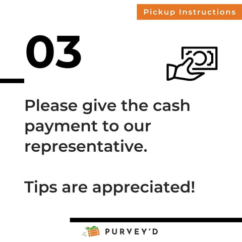 Pickup Instructions 3: Please give the cash payment to our representative.   Tips are appreciated!