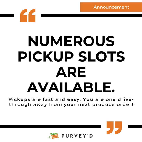 ANNOUNCEMENT:  NUMEROUS PICKUP SLOTS ARE AVAILABLE. Pickups are fast and easy. You are one drive-through away from your next produce order!