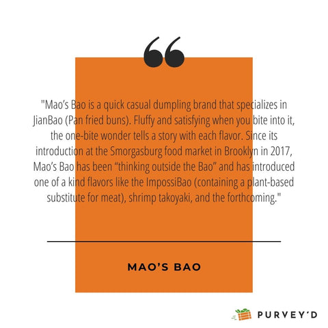 """""""Mao's Bao is a quick casual dumpling brand that specializes in JianBao (Pan fried buns). Fluffy and satisfying when you bite into it, the one-bite wonder tells a story with each flavor. Since its introduction at the Smorgasburg food market in Brooklyn in 2017, Mao's Bao has been """"thinking outside the Bao"""" and has introduced one of a kind flavors like the ImpossiBao (containing a plant-based substitute for meat), shrimp takoyaki, and the forthcoming."""""""